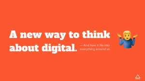 A new way to think about digital and how it ties into everything around us.
